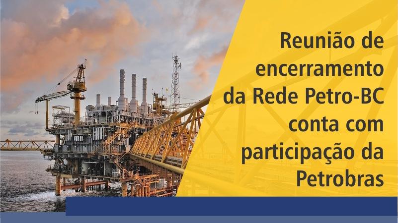 Reunião de encerramento da Rede Petro-BC conta com participação da Petrobras